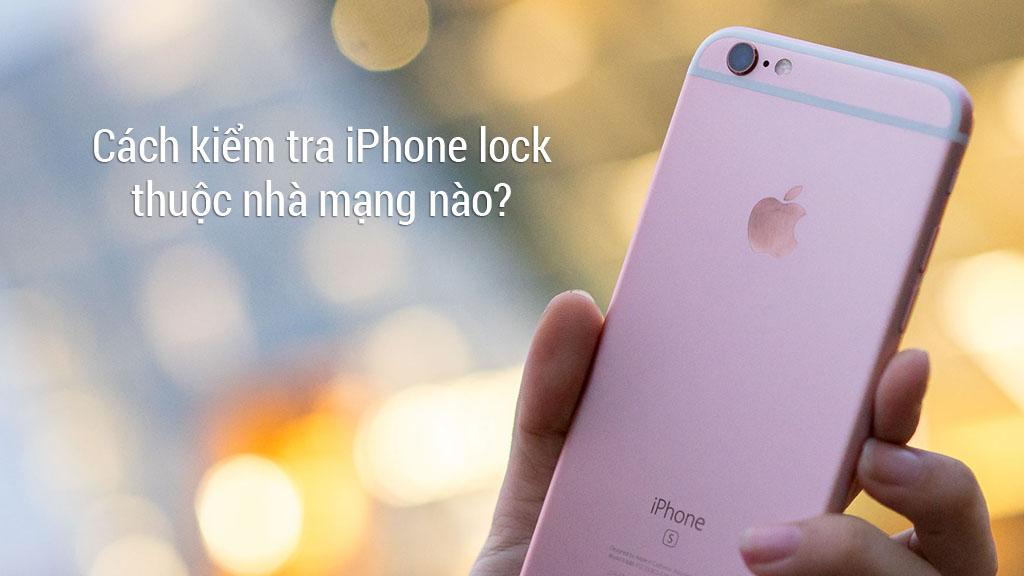 Hướng dẫn kiểm tra iPhone Lock nhà mạng nào chính xác 100%, hoàn toàn miễn phí