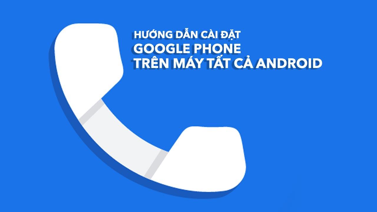Hướng dẫn cài đặt ứng dụng Google Phone trên tất cả smartphone Android, không phải Google Pixel